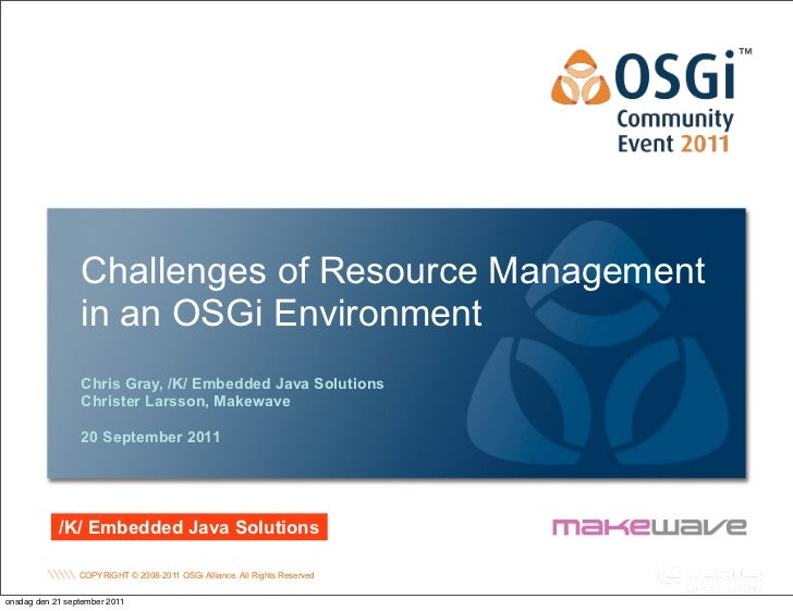 Challenges of Resource Management                 in an OSGi Environment                 Chris Gray, /K/ Embedded Java Sol...