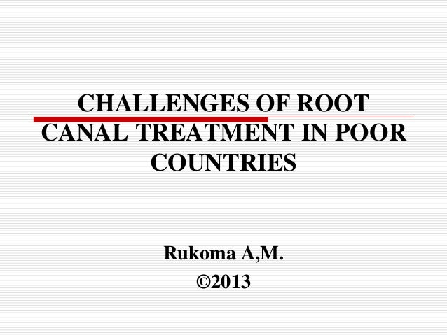 CHALLENGES OF ROOT CANAL TREATMENT IN POOR COUNTRIES  Rukoma A,M. ©2013