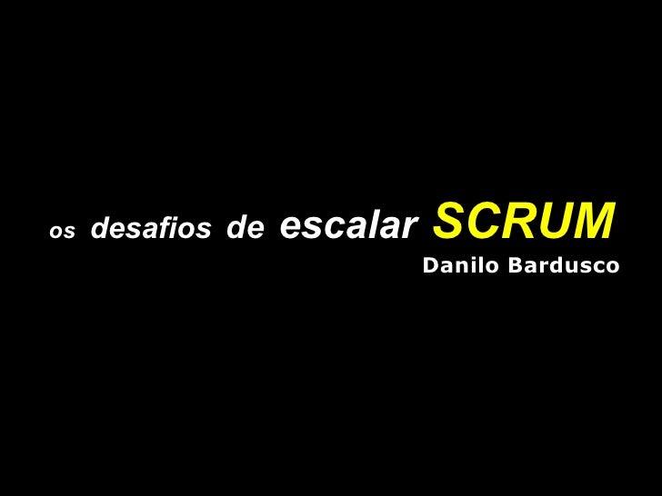 os   desafios   de   escalar   SCRUM Danilo Bardusco