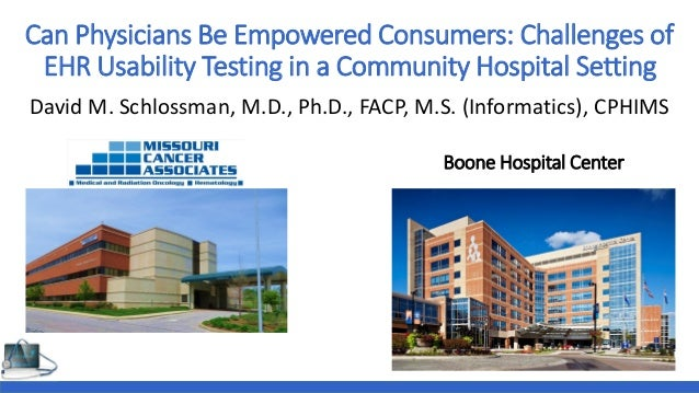 Can Physicians Be Empowered Consumers: Challenges of EHR Usability Testing in a Community Hospital Setting David M. Schlos...