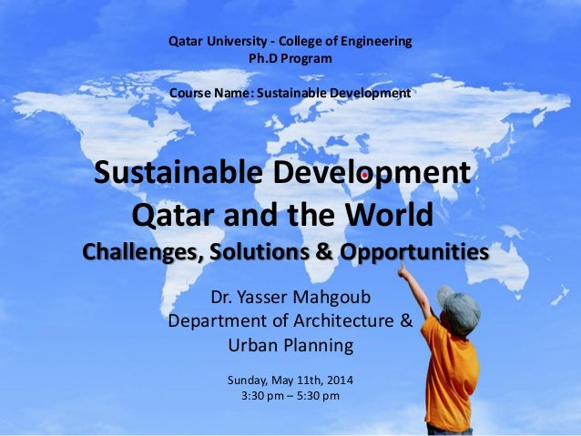 Sustainable Development Qatar and the World Challenges, Solutions & Opportunities Dr. Yasser Mahgoub Department of Archite...