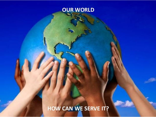OUR WORLD HOW CAN WE SERVE IT?
