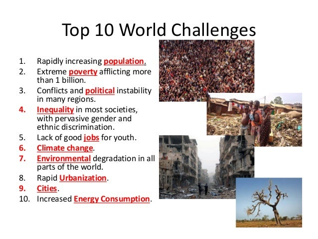 Top 10 World Challenges 1. Rapidly increasing population. 2. Extreme poverty afflicting more than 1 billion. 3. Conflicts ...
