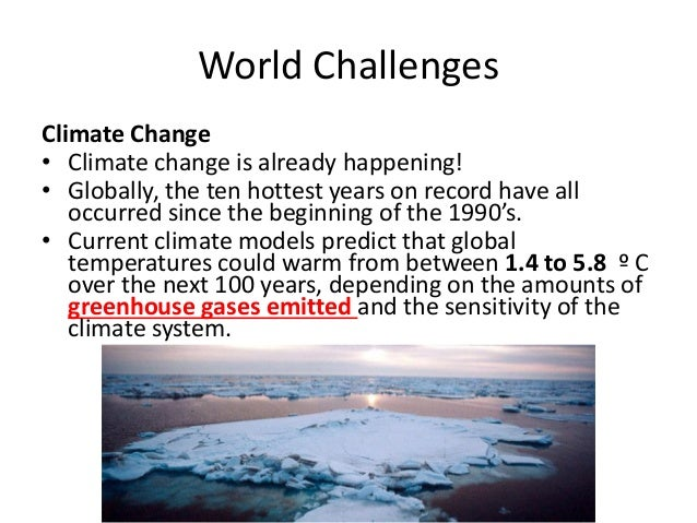World Challenges Climate Change • Climate change is already happening! • Globally, the ten hottest years on record have al...