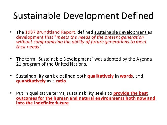 """Sustainable Development Defined • The 1987 Brundtland Report, defined sustainable development as development that """"meets t..."""