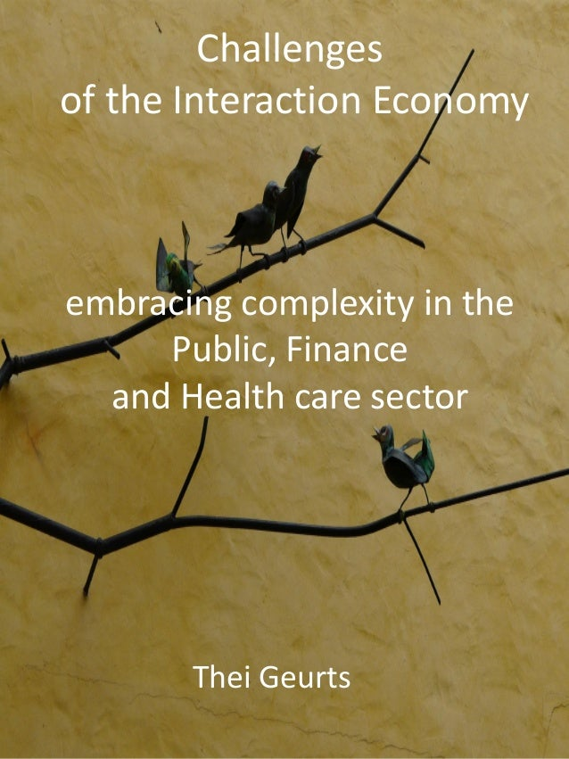 Challenges of the Interaction Economy embracing complexity in the Public, Finance and Health care sector Thei Geurts