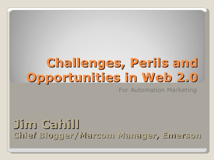 Challenges, Perils and Opportunities in Web 2.0 For Automation Marketing Jim Cahill  Chief Blogger/Marcom Manager, Emerson