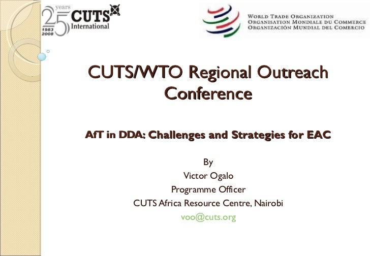 CUTS/WTO Regional Outreach Conference AfT in DDA : Challenges and Strategies for EAC By Victor Ogalo Programme Officer CUT...