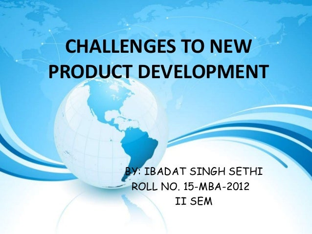 CHALLENGES TO NEWPRODUCT DEVELOPMENT      BY: IBADAT SINGH SETHI       ROLL NO. 15-MBA-2012               II SEM