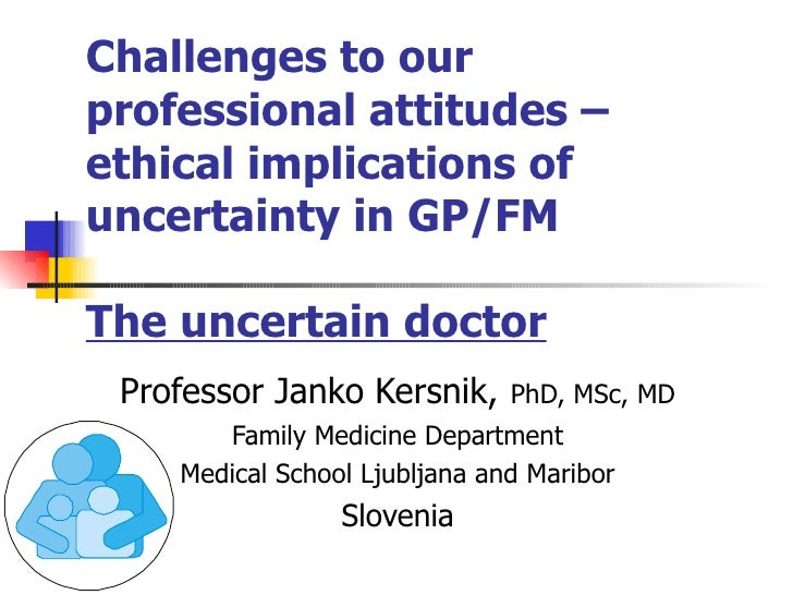 Challenges to our professional   attitudes –   ethical implications of uncertainty in GP/FM The uncertain doctor Professor...