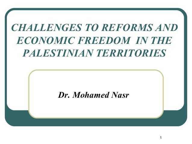 CHALLENGES TO REFORMS AND ECONOMIC FREEDOM IN THE PALESTINIAN TERRITORIES Dr. Mohamed Nasr 1