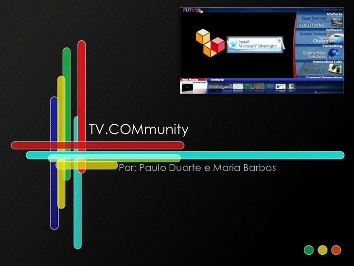 TV.COMmunity<br />Por: Paulo Duarte e Maria Barbas<br />