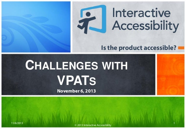 Is the product accessible?  CHALLENGES WITH VPATS November 6, 2013  11/6/2013  © 2013 Interactive Accessibility  1