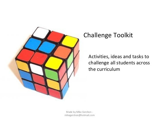 Challenge Toolkit Activities, ideas and tasks to challenge all students across the curriculum  Made by Mike Gershon mikege...