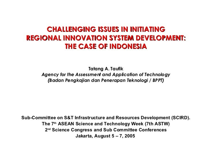 CHALLENGING ISSUES IN INITIATING REGIONAL INNOVATION SYSTEM DEVELOPMENT: THE CASE OF INDONESIA Tatang A. Taufik Agency for...