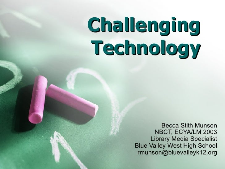 Challenging Technology Becca Stith Munson NBCT, ECYA/LM 2003 Library Media Specialist Blue Valley West High School [email_...