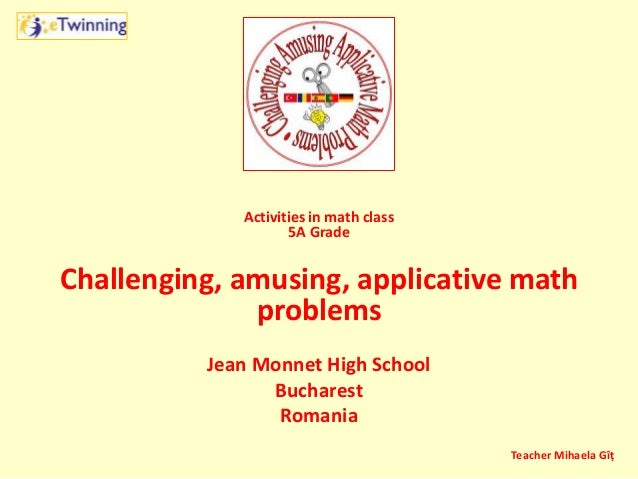 Activities in math class 5A Grade Challenging, amusing, applicative math problems Jean Monnet High School Bucharest Romani...