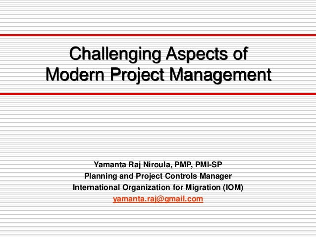 Challenging Aspects of Modern Project Management Yamanta Raj Niroula, PMP, PMI-SP Planning and Project Controls Manager In...