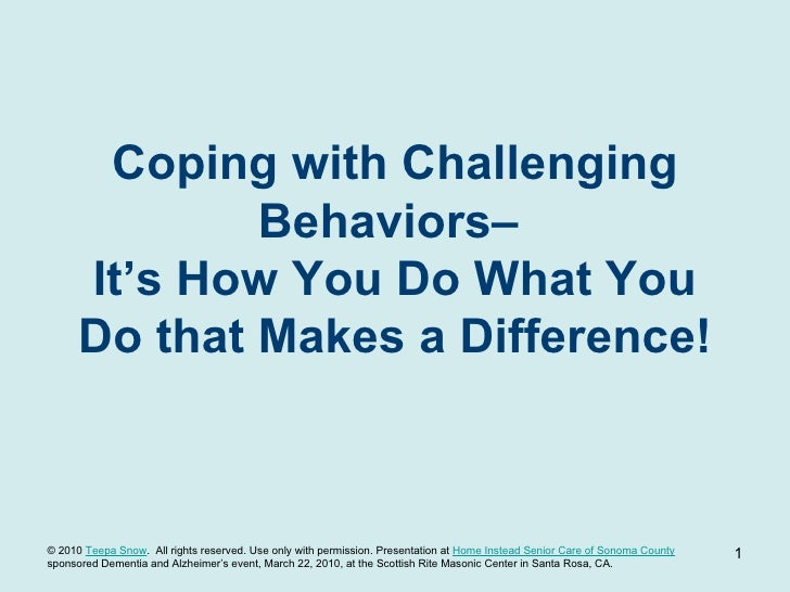 Coping with Challenging Behaviors–  It's How You Do What You Do that Makes a Difference! TeepaSnow.com © 2010  Teepa Snow ...
