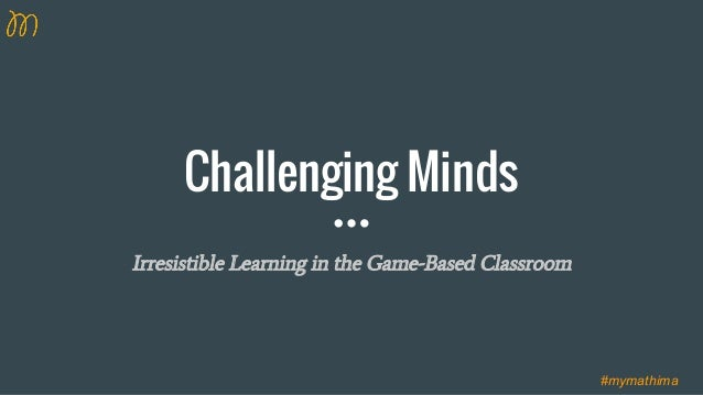 Challenging Minds Irresistible Learning in the Game-Based Classroom #mymathima