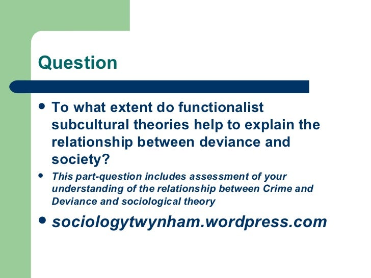 Question <ul><li>To what extent do functionalist subcultural theories help to explain the relationship between deviance an...