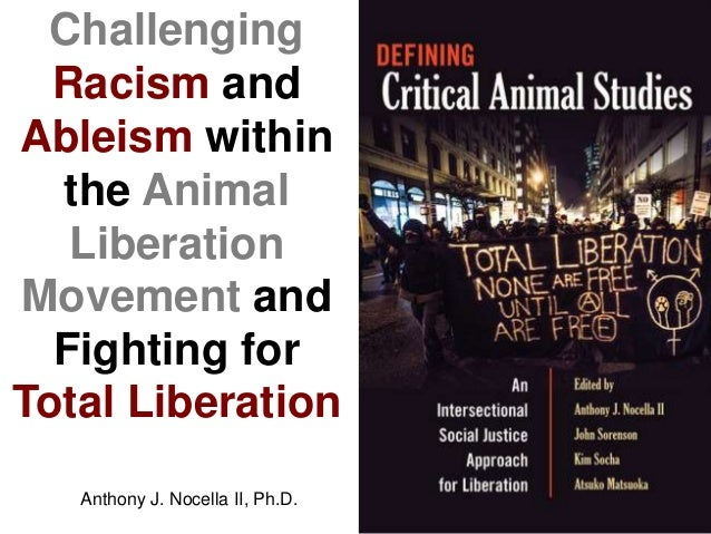 Challenging Racism and Ableism within the Animal Liberation Movement and Fighting for Total Liberation Anthony J. Nocella ...