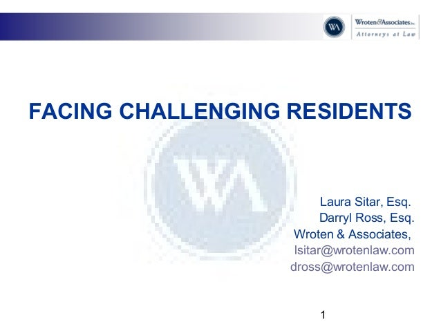 1 FACING CHALLENGING RESIDENTS Laura Sitar, Esq. Darryl Ross, Esq. Wroten & Associates, lsitar@wrotenlaw.com dross@wrotenl...