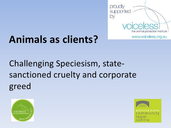Animals as clients?Challenging Speciesism, state-sanctioned cruelty and corporategreed