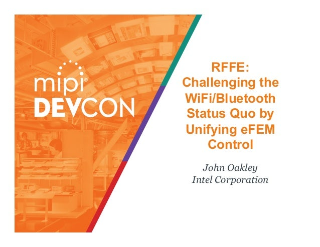 RFFE: Challenging the WiFi/Bluetooth Status Quo by Unifying eFEM Control John Oakley Intel Corporation