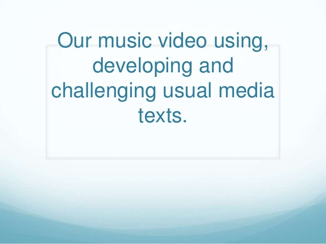 Our music video using,developing andchallenging usual mediatexts.