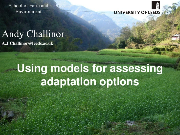 School of Earth and      EnvironmentAndy ChallinorA.J.Challinor@leeds.ac.uk       Using models for assessing           ada...
