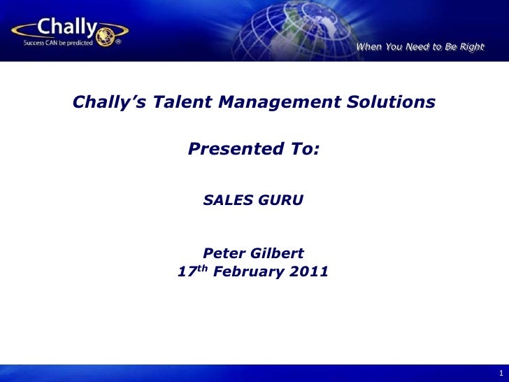 1<br />Chally's Talent Management Solutions<br />Presented To:<br />SALES GURU<br />Peter Gilbert<br />17th February 2011<...
