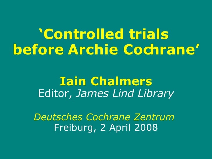 ' Controlled trials  before Archie Cochrane' Iain Chalmers Editor,  James Lind Library Deutsches Cochrane Zentrum   Freibu...