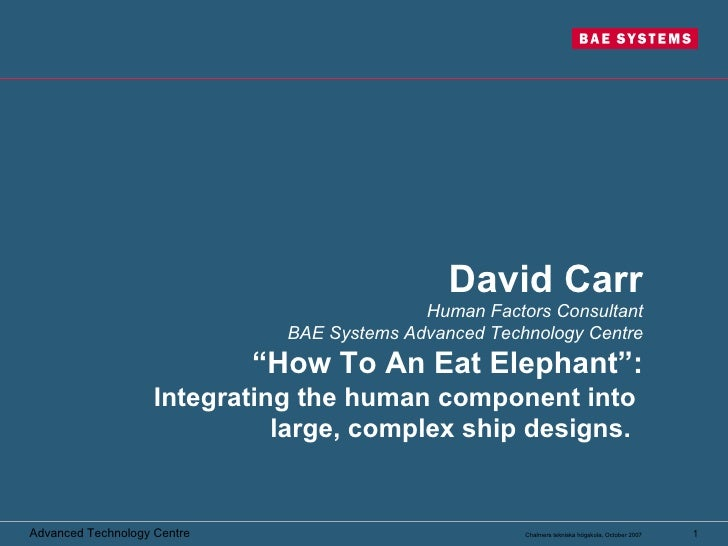 """David Carr Human Factors Consultant BAE Systems Advanced Technology Centre """"How To An Eat Elephant"""": Integrating the human..."""