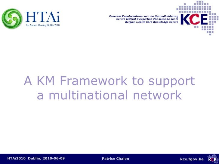 A KM Framework to support a multinational network<br />HTAi2010  Dublin; 2010-06-09<br />Patrice Chalon<br />