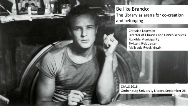 Be like Brando: The Library as arena for co-creation and belonging Christian Lauersen Director of Libraries and Citizen se...