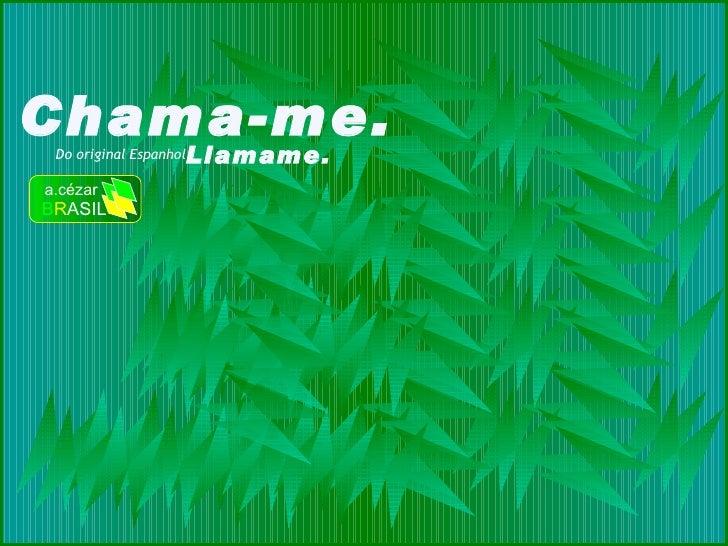 Chama-me. Do original Espanhol Llamame. a.cézar B R ASIL