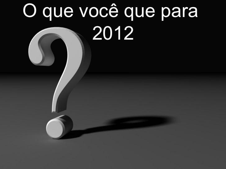O que você que para  2012