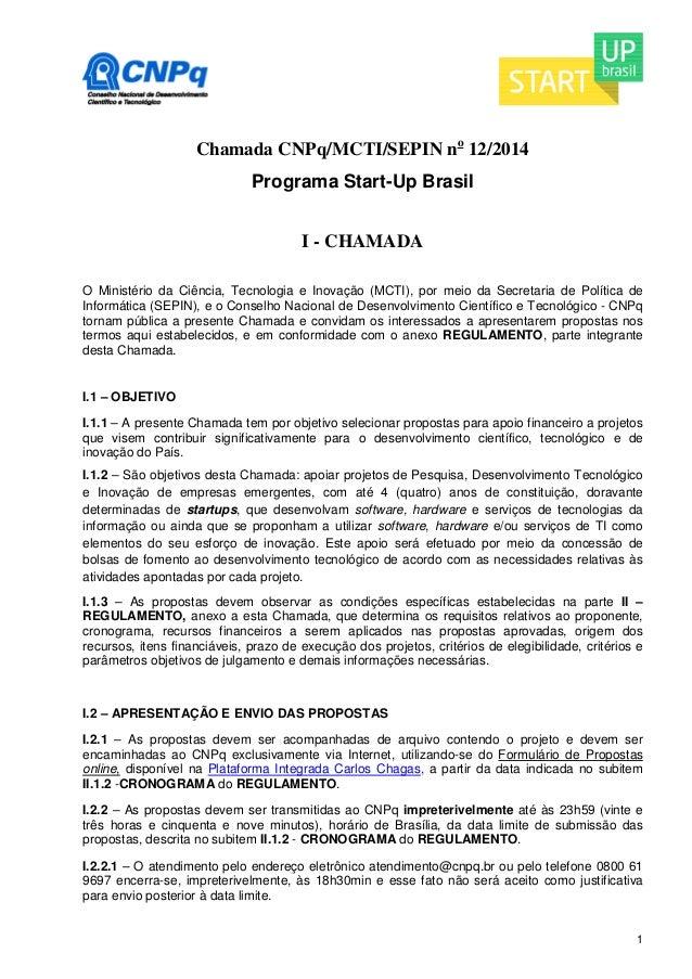 1  Chamada CNPq/MCTI/SEPIN no 12/2014  Programa Start-Up Brasil  I - CHAMADA  O Ministério da Ciência, Tecnologia e Inovaç...