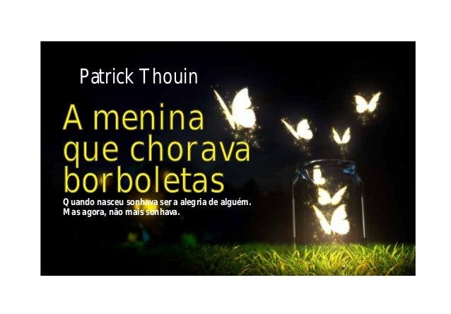 Patrick Thouin A menina que chorava borboletasQuando nasceu sonhava ser a alegria de alguém. Mas agora, não mais sonhava.