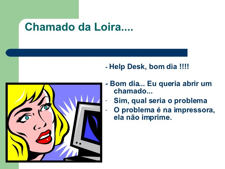 Chamado da Loira.... <ul><li>-   Help Desk, bom dia !!!! </li></ul><ul><li>- Bom dia... Eu queria abrir um chamado... </li...