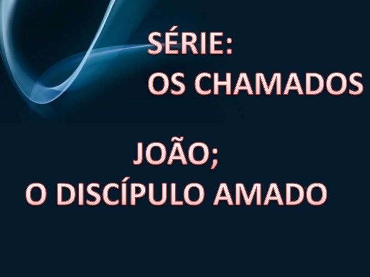 SÉRIE:<br />OS CHAMADOS<br />JOÃO;<br />O DISCÍPULO AMADO<br />