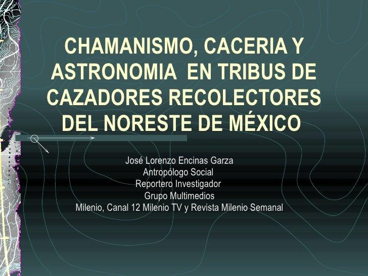 CHAMANISMO, CACERIA Y ASTRONOMIA  EN TRIBUS DE CAZADORES RECOLECTORES DEL NORESTE DE MÉXICO  José Lorenzo Encinas Garza An...