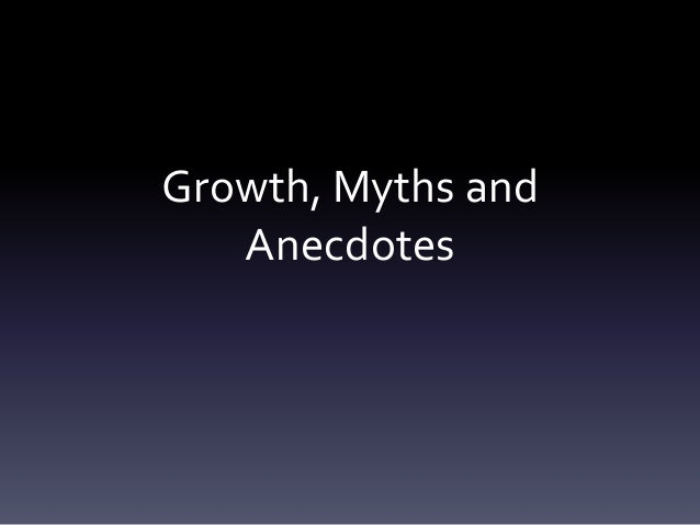 Growth, Myths and   Anecdotes
