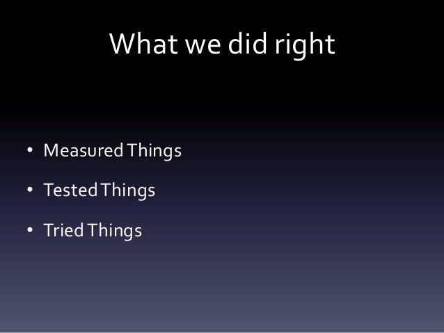 What we did right• Measured Things• Tested Things• Tried Things