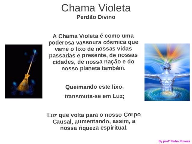 Chama Violeta          Perdão Divino A Chama Violeta é como umapoderosa vassoura cósmica que  varre o lixo de nossas vidas...