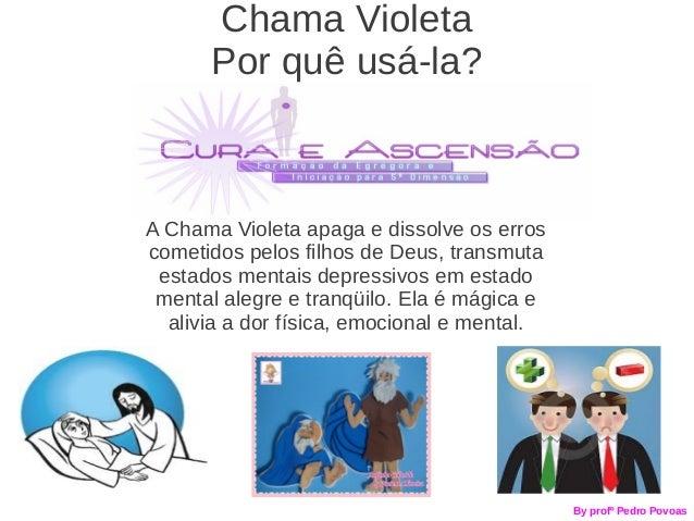 Chama Violeta      Por quê usá-la?A Chama Violeta apaga e dissolve os erroscometidos pelos filhos de Deus, transmuta estad...