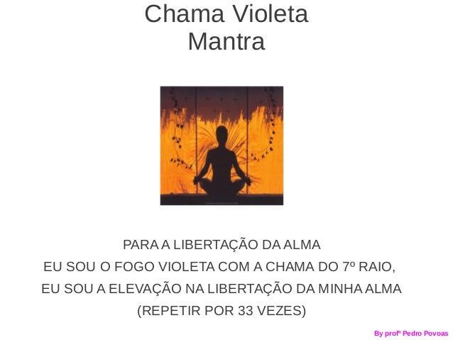Chama Violeta               Mantra          PARA A LIBERTAÇÃO DA ALMAEU SOU O FOGO VIOLETA COM A CHAMA DO 7º RAIO,EU SOU A...