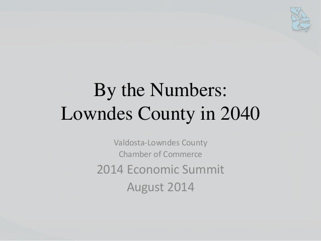 By the Numbers:  Lowndes County in 2040  Valdosta-Lowndes County  Chamber of Commerce  2014 Economic Summit  August 2014