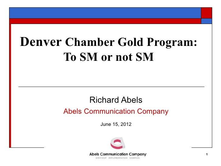 Denver Chamber Gold Program:      To SM or not SM            Richard Abels      Abels Communication Company               ...